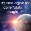 It's your second chance for Jupiter/Pluto magic!